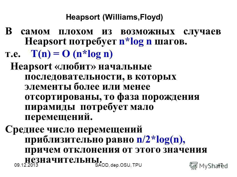 09.12.2013SAOD, dep.OSU, TPU47 В самом плохом из возможных случаев Heapsort потребует n*log n шагов. т.е. T(n) = O (n*log n) Heapsort «любит» начальные последовательности, в которых элементы более или менее отсортированы, то фаза порождения пирамиды