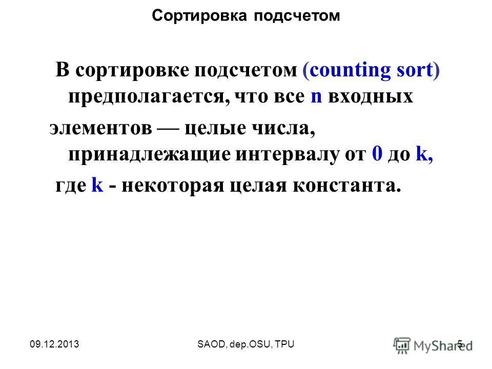 09.12.2013SAOD, dep.OSU, TPU5 Сортировка подсчетом В сортировке подсчетом (counting sort) предполагается, что все n входных элементов целые числа, принадлежащие интервалу от 0 до k, где k - некоторая целая константа.