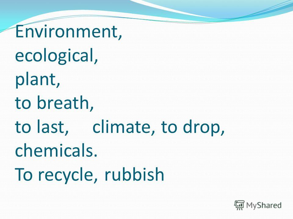 Environment, ecological, plant, to breath, to last, climate, to drop, chemicals. To recycle, rubbish