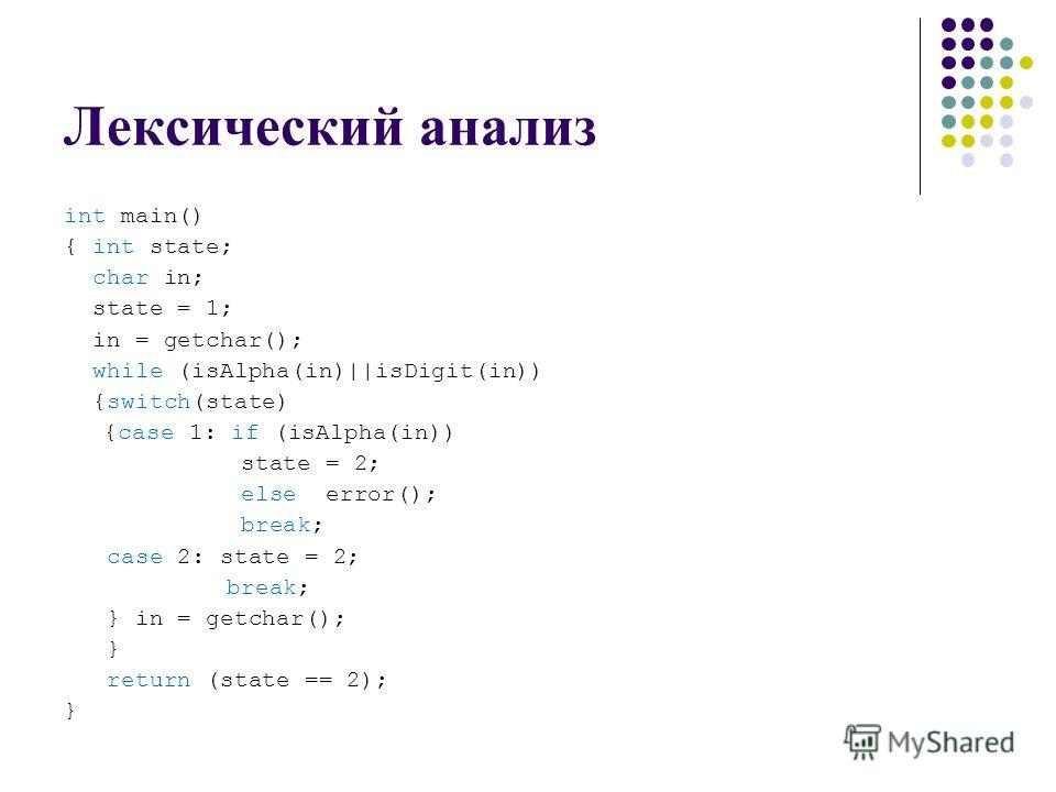 Лексический анализ int main() { int state; char in; state = 1; in = getchar(); while (isAlpha(in)||isDigit(in)) {switch(state) {case 1: if (isAlpha(in)) state = 2; else error(); break; case 2: state = 2; break; } in = getchar(); } return (state == 2)