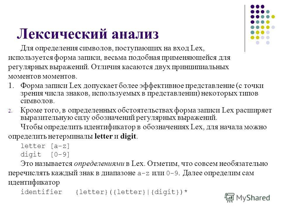 Лексический анализ Для определения символов, поступающих на вход Lex, используется форма записи, весьма подобная применяющейся для регулярных выражений. Отличия касаются двух принципиальных моментов моментов. 1.Форма записи Lex допускает более эффект