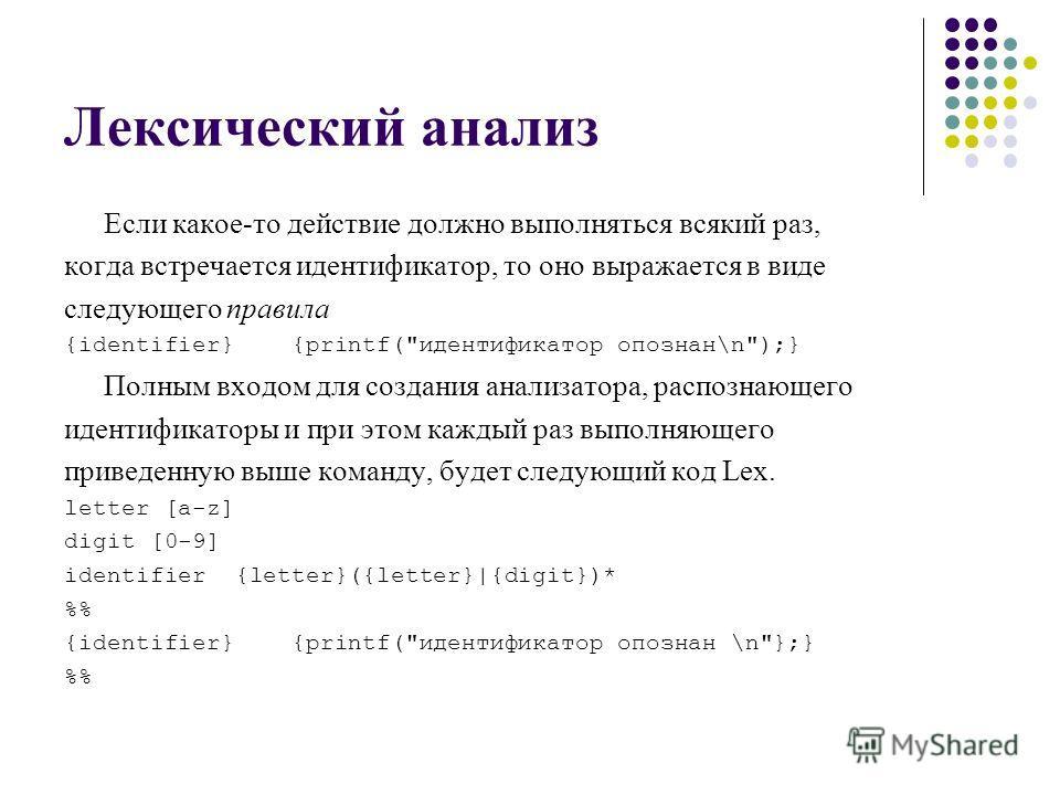 Лексический анализ Если какое-то действие должно выполняться всякий раз, когда встречается идентификатор, то оно выражается в виде следующего правила {identifier} {printf(