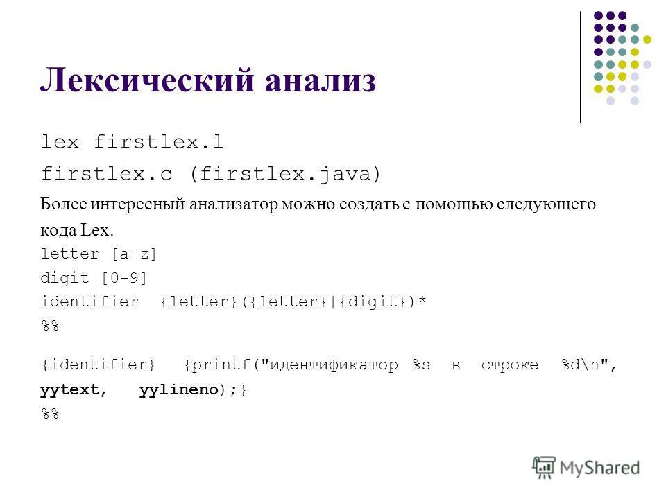 Лексический анализ lex firstlex.l firstlex.c (firstlex.java) Более интересный анализатор можно создать с помощью следующего кода Lex. letter [a-z] digit [0-9] identifier {letter}({letter}|{digit})* % {identifier} {printf(