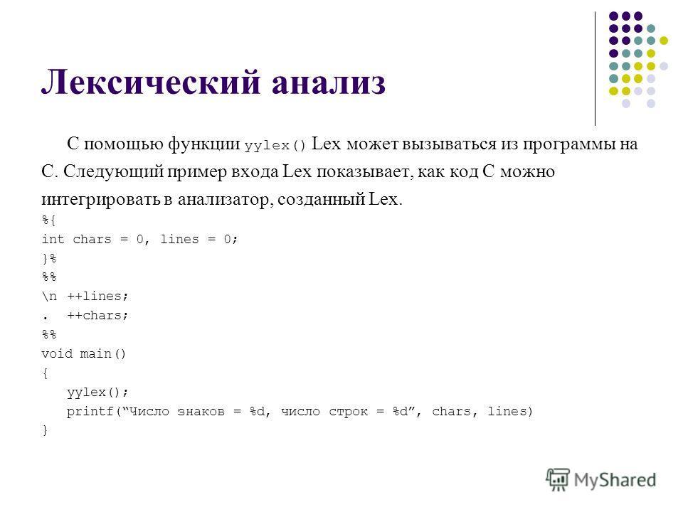 Лексический анализ С помощью функции yylex() Lex может вызываться из программы на С. Следующий пример входа Lex показывает, как код С можно интегрировать в анализатор, созданный Lex. %{ int chars = 0, lines = 0; }% % \n++lines;. ++chars; % void main(