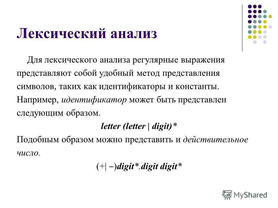 Лексический анализ Для лексического анализа регулярные выражения представляют собой удобный метод представления символов, таких как идентификаторы и константы. Например, идентификатор может быть представлен следующим образом. letter (letter | digit)*