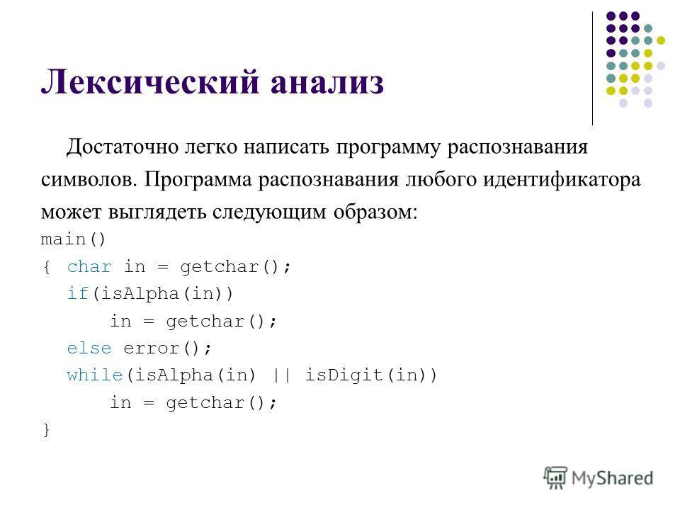 Лексический анализ Достаточно легко написать программу распознавания символов. Программа распознавания любого идентификатора может выглядеть следующим образом: main() {char in = getchar(); if(isAlpha(in)) in = getchar(); else error(); while(isAlpha(i