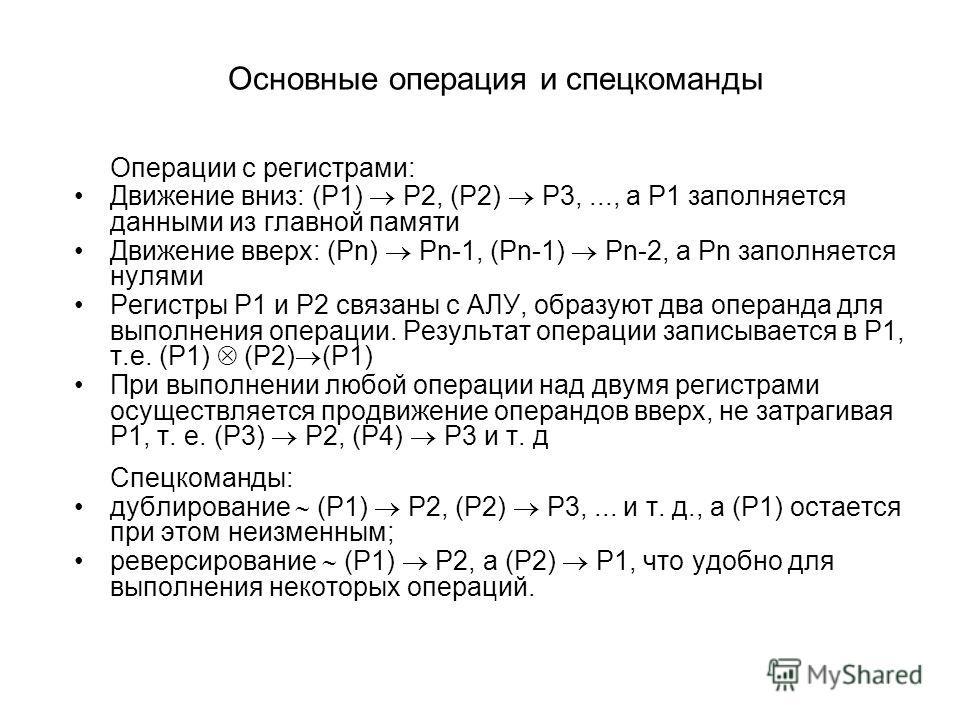 Основные операция и спецкоманды Операции с регистрами: Движение вниз: (P1) P2, (P2) P3,..., а P1 заполняется данными из главной памяти Движение вверх: (Pn) Pn 1, (Pn 1) Pn 2, а Pn заполняется нулями Регистры P1 и P2 связаны с АЛУ, образуют два операн