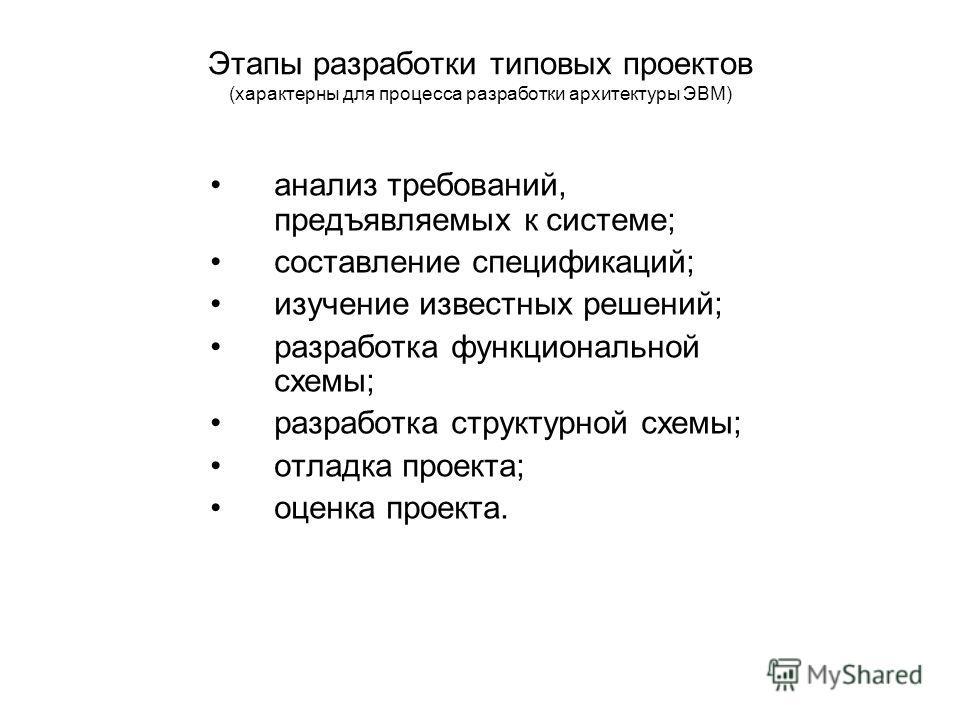Этапы разработки типовых проектов (характерны для процесса разработки архитектуры ЭВМ) анализ требований, предъявляемых к системе; составление спецификаций; изучение известных решений; разработка функциональной схемы; разработка структурной схемы; от