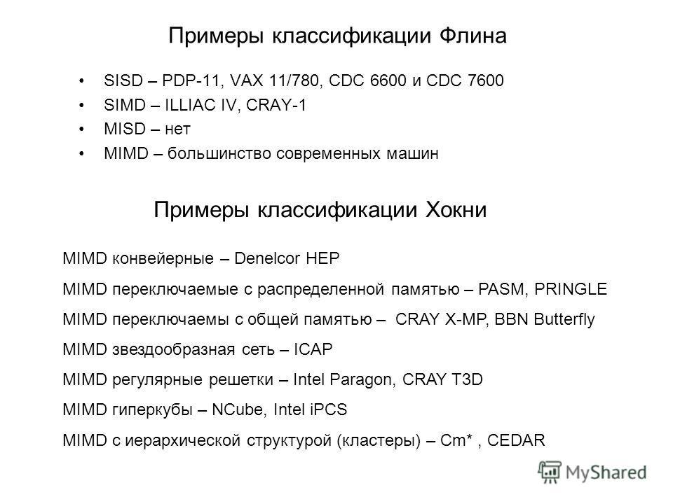 Примеры классификации Флина SISD – PDP-11, VAX 11/780, CDC 6600 и CDC 7600 SIMD – ILLIAC IV, CRAY-1 MISD – нет MIMD – большинство современных машин Примеры классификации Хокни MIMD конвейерные – Denelcor HEP MIMD переключаемые с распределенной память