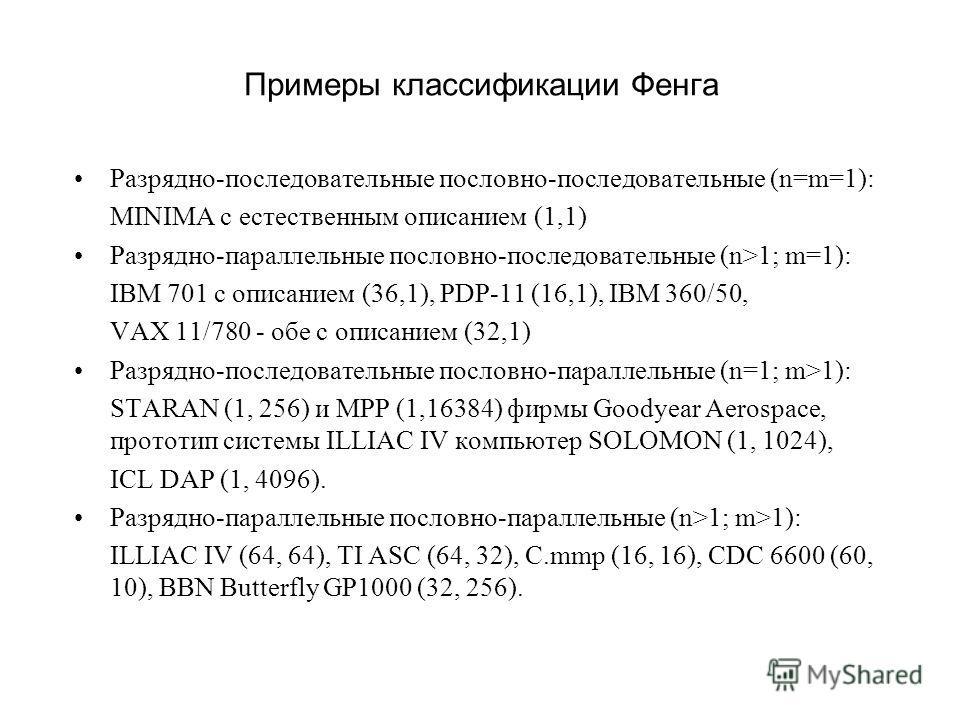 Примеры классификации Фенга Разрядно-последовательные пословно-последовательные (n=m=1): MINIMA с естественным описанием (1,1) Разрядно-параллельные пословно-последовательные (n>1; m=1): IBM 701 с описанием (36,1), PDP-11 (16,1), IBM 360/50, VAX 11/7