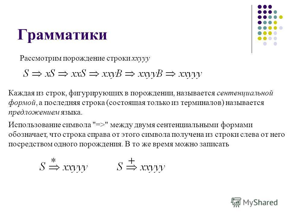 Грамматики Рассмотрим порождение строки xxyyy Каждая из строк, фигурирующих в порождении, называется сентенциальной формой, а последняя строка (состоящая только из терминалов) называется предложением языка. Использование символа
