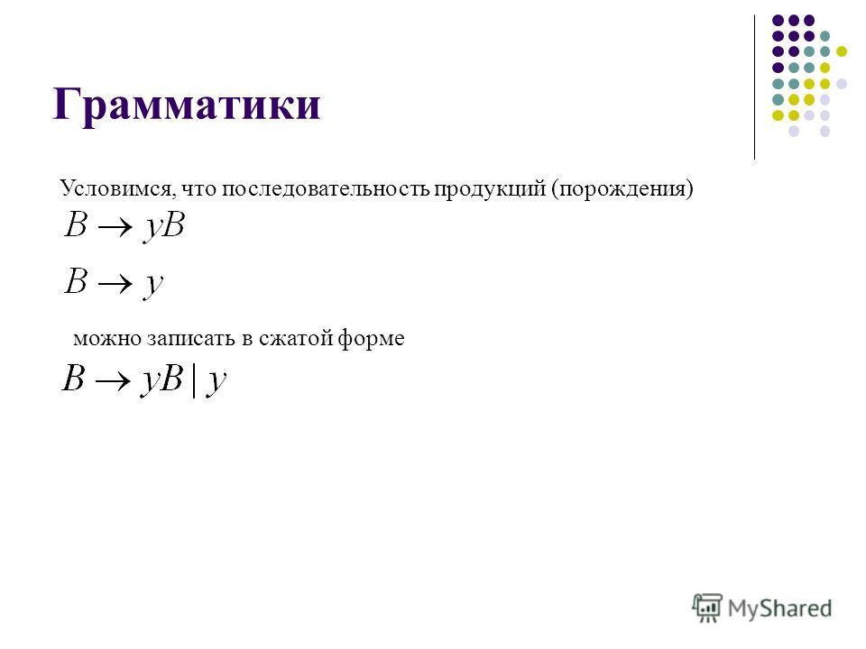 Грамматики Условимся, что последовательность продукций (порождения) можно записать в сжатой форме