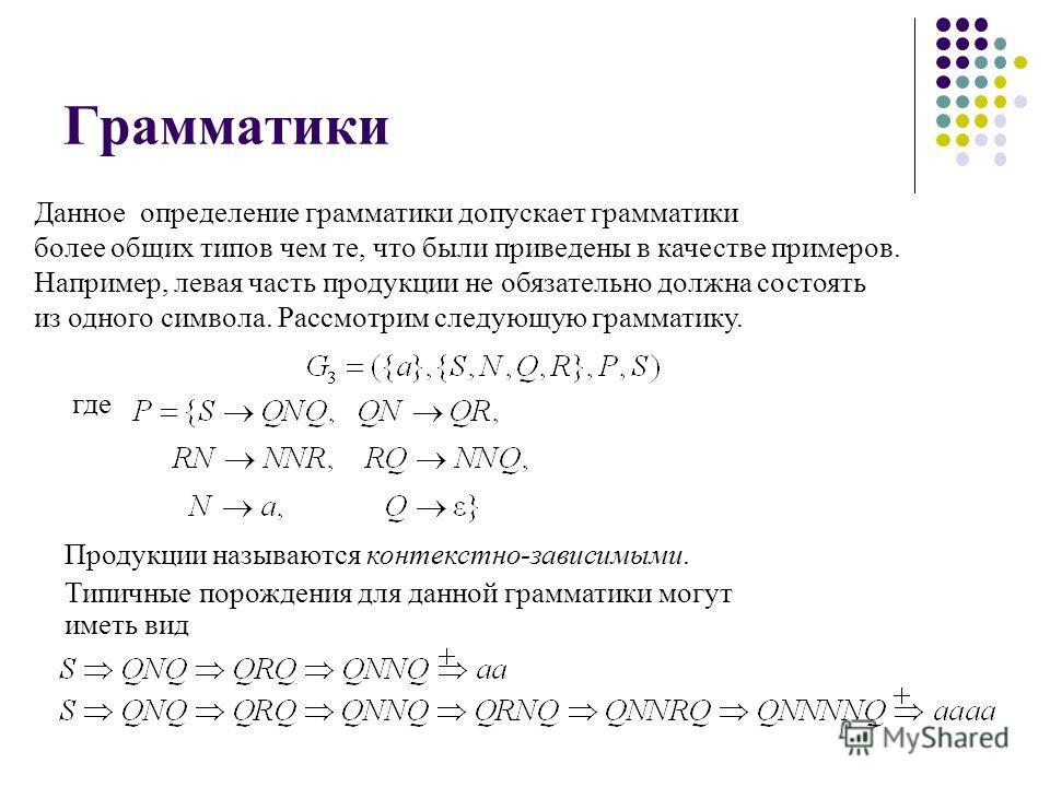 Грамматики Данное определение грамматики допускает грамматики более общих типов чем те, что были приведены в качестве примеров. Например, левая часть продукции не обязательно должна состоять из одного символа. Рассмотрим следующую грамматику. где Про