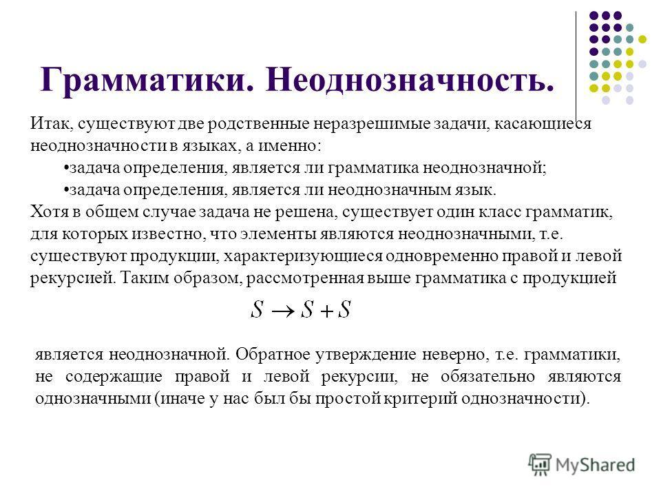 Грамматики. Неоднозначность. Итак, существуют две родственные неразрешимые задачи, касающиеся неоднозначности в языках, а именно: задача определения, является ли грамматика неоднозначной; задача определения, является ли неоднозначным язык. Хотя в общ