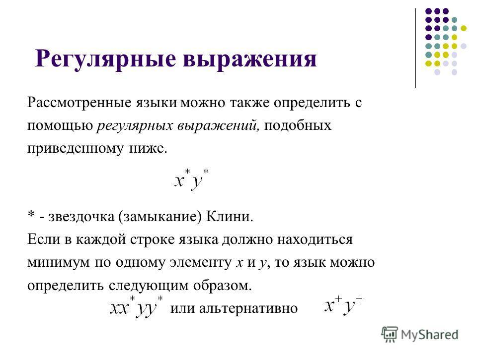 Регулярные выражения Рассмотренные языки можно также определить с помощью регулярных выражений, подобных приведенному ниже. * - звездочка (замыкание) Клини. Если в каждой строке языка должно находиться минимум по одному элементу х и у, то язык можно