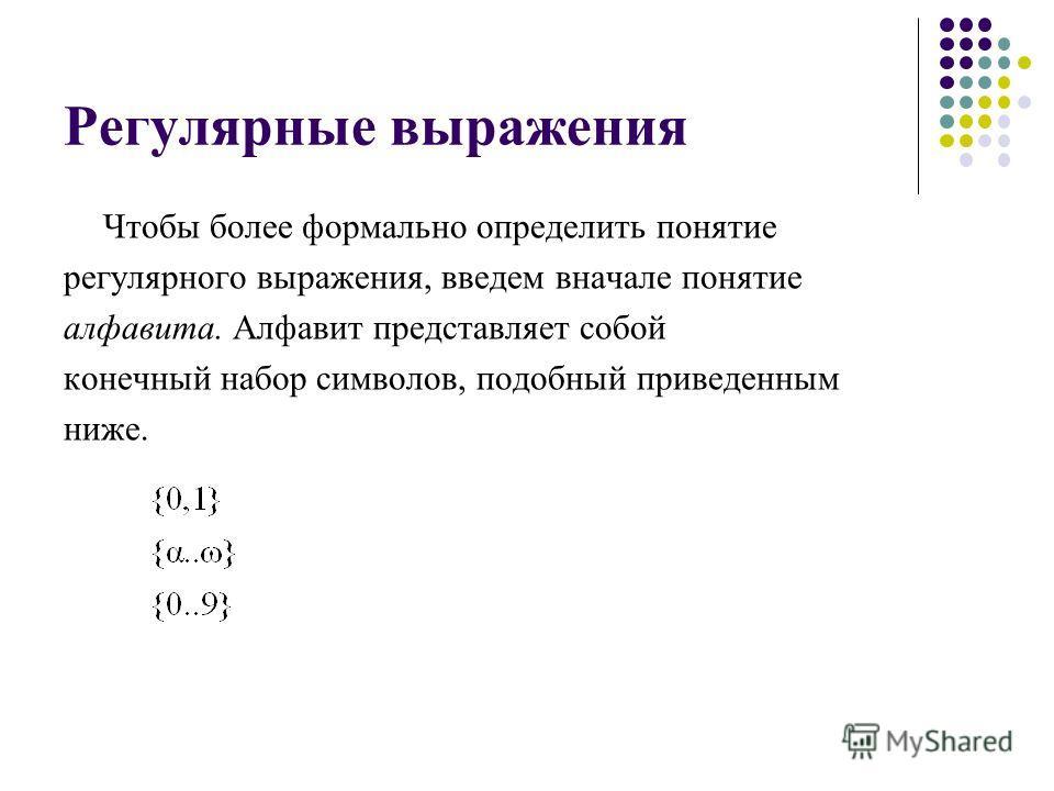 Регулярные выражения Чтобы более формально определить понятие регулярного выражения, введем вначале понятие алфавита. Алфавит представляет собой конечный набор символов, подобный приведенным ниже.
