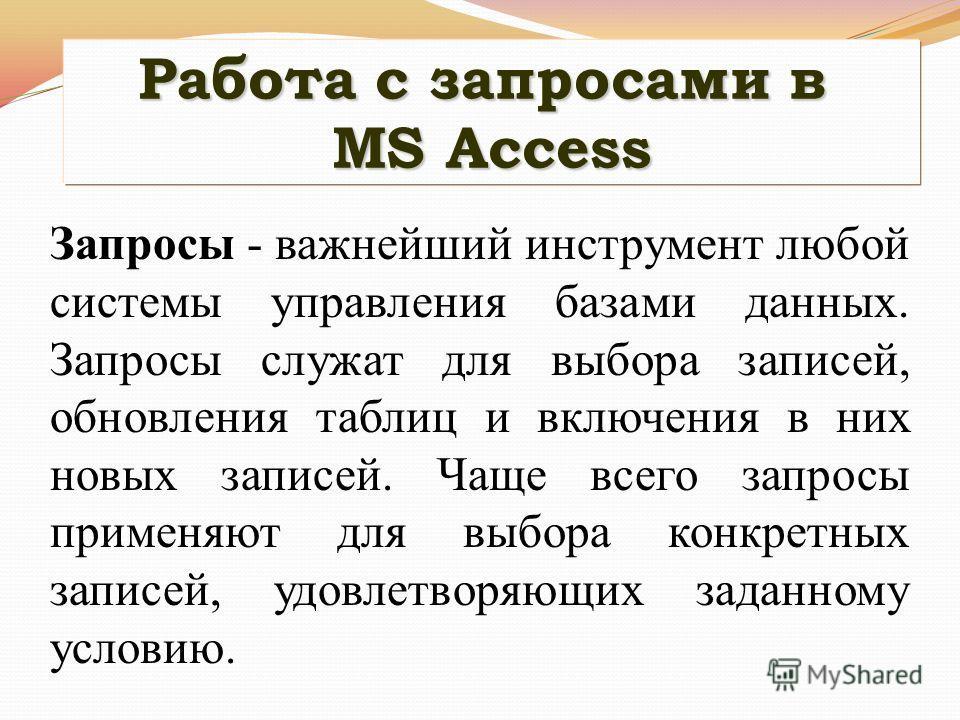 Работа с запросами в MS Access Запросы - важнейший инструмент любой системы управления базами данных. Запросы служат для выбора записей, обновления таблиц и включения в них новых записей. Чаще всего запросы применяют для выбора конкретных записей, уд