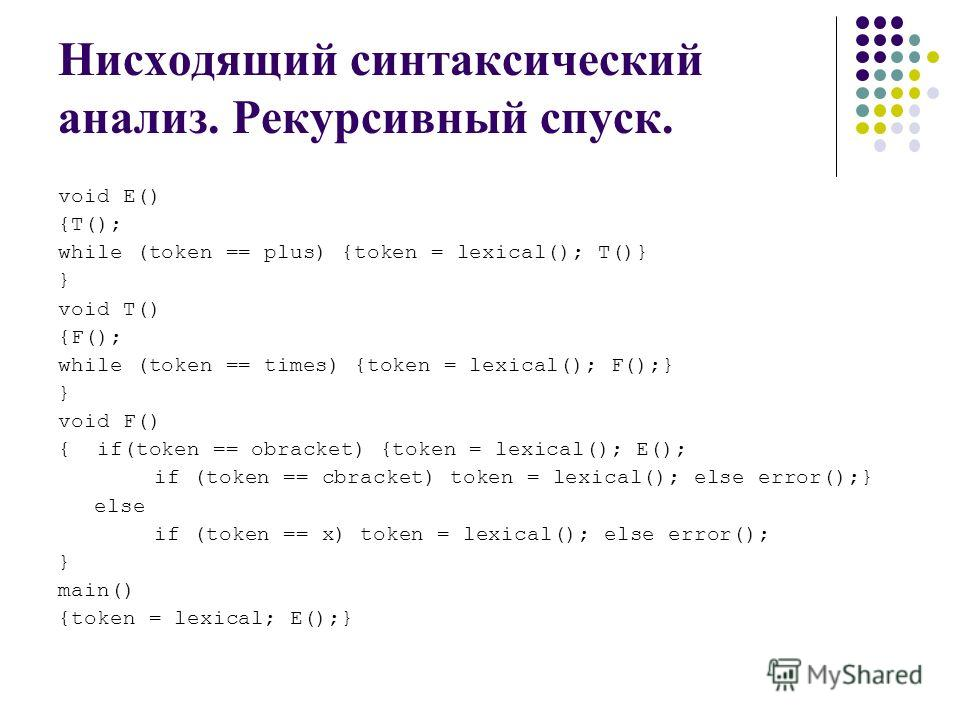 Нисходящий синтаксический анализ. Рекурсивный спуск. void E() {Т(); while (token == plus) {token = lexical(); T()} } void T() {F(); while (token == times) {token = lexical(); F();} } void F() { if(token == obracket) {token = lexical(); E(); if (token