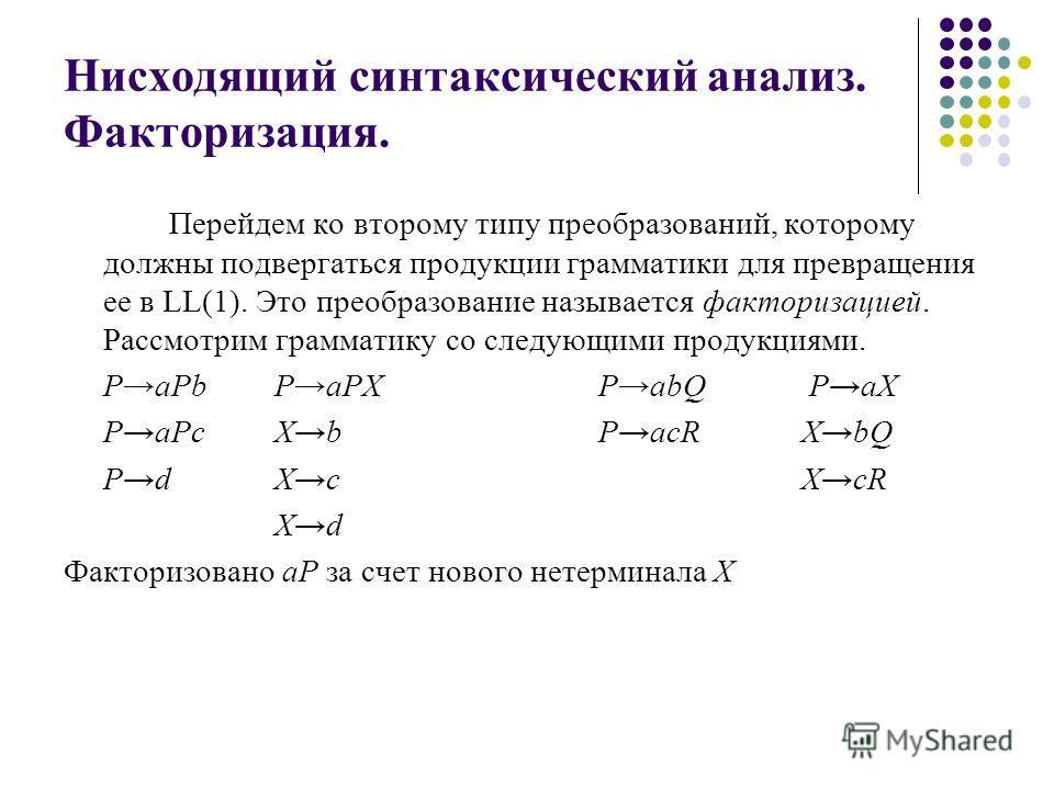 Нисходящий синтаксический анализ. Факторизация. Перейдем ко второму типу преобразований, которому должны подвергаться продукции грамматики для превращения ее в LL(1). Это преобразование называется факторизацией. Рассмотрим грамматику со следующими пр
