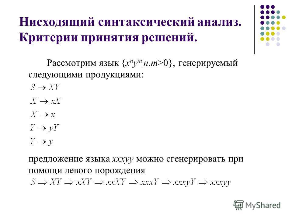 Нисходящий синтаксический анализ. Критерии принятия решений. Рассмотрим язык {x n y m |n,m>0}, генерируемый следующими продукциями: предложение языка xxxyy можно сгенерировать при помощи левого порождения