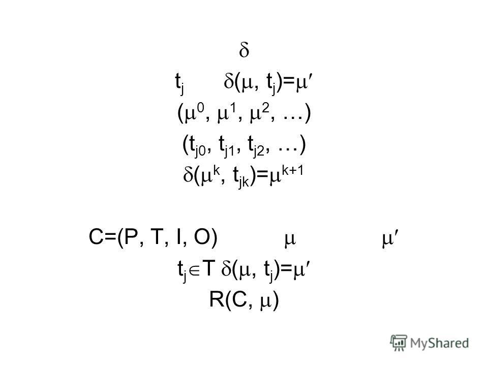 t j (, t j )= ( 0, 1, 2, …) (t j0, t j1, t j2, …) ( k, t jk )= k+1 C=(P, T, I, O) t j T (, t j )= R(C, )