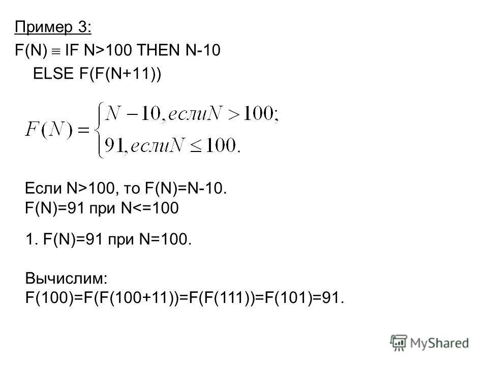 Пример 3: F(N) IF N>100 THEN N-10 ELSE F(F(N+11)) Если N>100, то F(N)=N-10. F(N)=91 при N