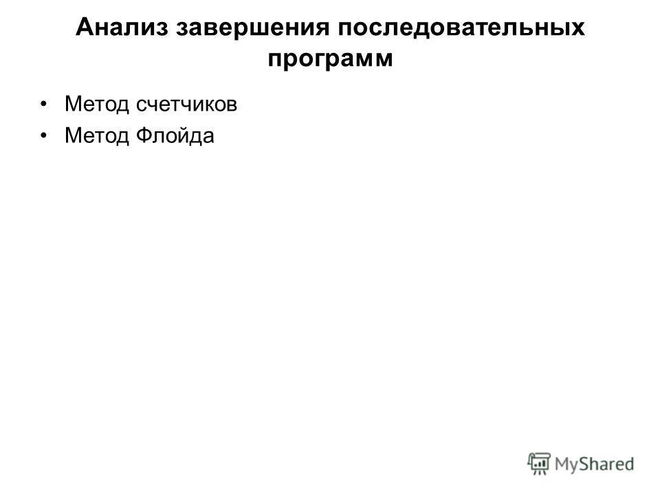 Анализ завершения последовательных программ Метод счетчиков Метод Флойда