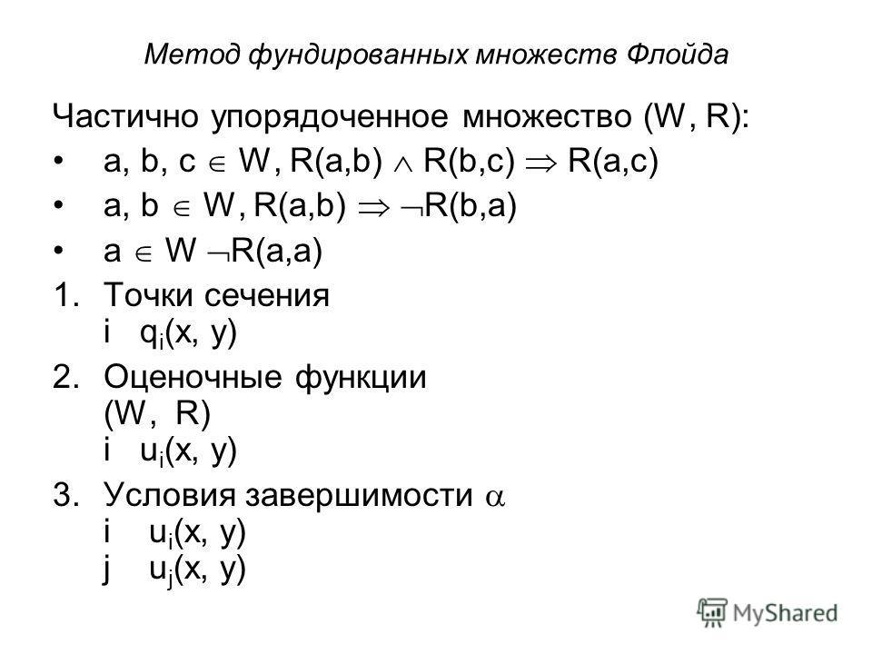 Метод фундированных множеств Флойда Частично упорядоченное множество (W, R): a, b, c W, R(a,b) R(b,c) R(a,c) a, b W, R(a,b) R(b,a) a W R(a,a) 1.Точки сечения iq i (x, y) 2.Оценочные функции (W, R) iu i (x, y) 3.Условия завершимости i u i (x, y) j u j