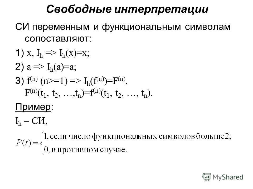 Свободные интерпретации СИ переменным и функциональным символам сопоставляют: 1) х, I h => I h (x)=x; 2) а => I h (а)=a; 3) f (n) (n>=1) => I h (f (n) )=F (n), F (n) (t 1, t 2, …,t n )=f (n) (t 1, t 2, …, t n ). Пример: I h – СИ,