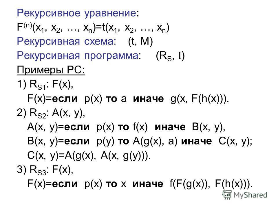 Рекурсивное уравнение: F (n) (x 1, x 2, …, x n )=t(x 1, x 2, …, x n ) Рекурсивная схема:(t, M) Рекурсивная программа:(R S, I ) Примеры РС: 1) R S1 : F(x), F(x)=если p(x) то a иначе g(x, F(h(x))). 2) R S2 : A(x, y), A(x, y)=если p(x) то f(x) иначе B(x