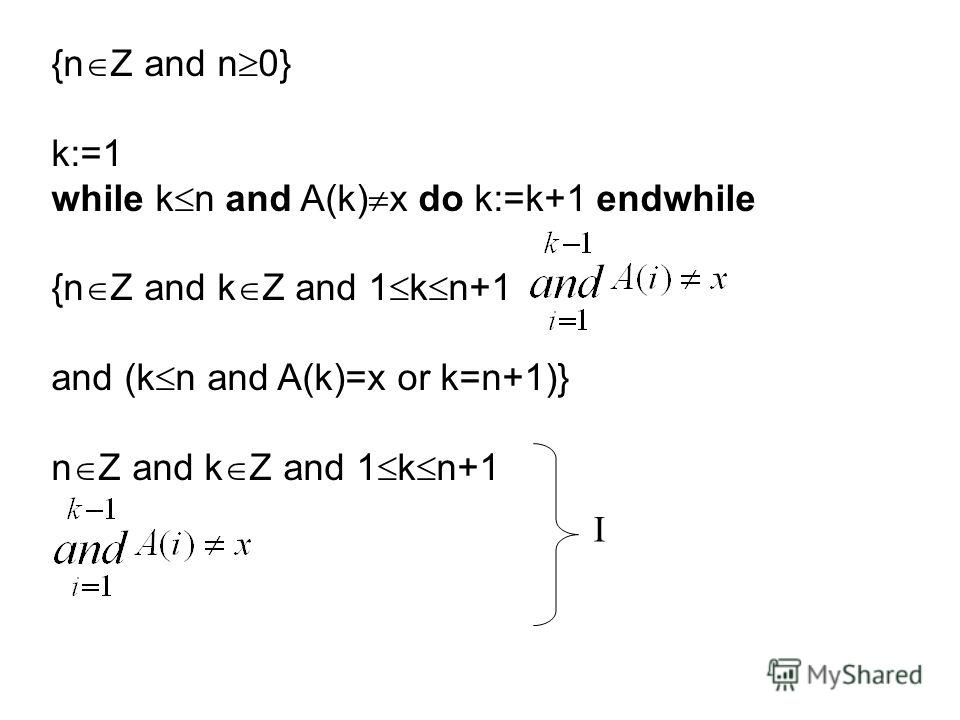 {n Z and n 0} k:=1 while k n and A(k) x do k:=k+1 endwhile {n Z and k Z and 1 k n+1 and (k n and A(k)=x or k=n+1)} n Z and k Z and 1 k n+1 I