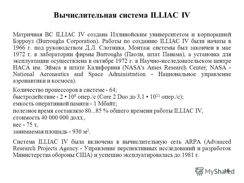 18 Вычислительная система ILLIAC IV Матричная ВС ILLIAC IV создана Иллинойским университетом и корпорацией Бэрроуз (Burroughs Corporation). Работы по созданию ILLIAC IV были начаты в 1966 г. под руководством Д.Л. Слотника. Монтаж системы был закончен