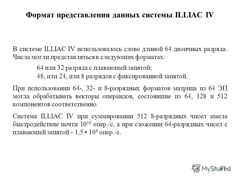 21 Формат представления данных системы ILLIAC IV В системе ILLIAC IV использовалось слово длиной 64 двоичных разряда. Числа могли представляться в следующих форматах: 64 или 32 разряда с плавающей запятой; 48, или 24, или 8 разрядов с фиксированной з