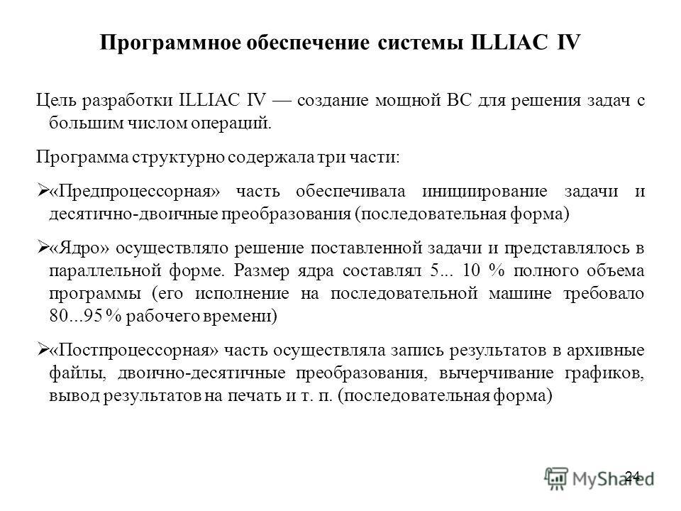 24 Программное обеспечение системы ILLIAC IV Цель разработки ILLIAC IV создание мощной ВС для решения задач с большим числом операций. Программа структурно содержала три части: «Предпроцессорная» часть обеспечивала инициирование задачи и десятично-дв