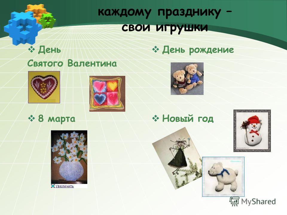 каждому празднику – свои игрушки День Святого Валентина 8 марта День рождение Новый год