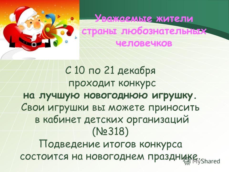 С 10 по 21 декабря проходит конкурс на лучшую новогоднюю игрушку. Свои игрушки вы можете приносить в кабинет детских организаций (318) Подведение итогов конкурса состоится на новогоднем празднике. Уважаемые жители страны любознательных человечков
