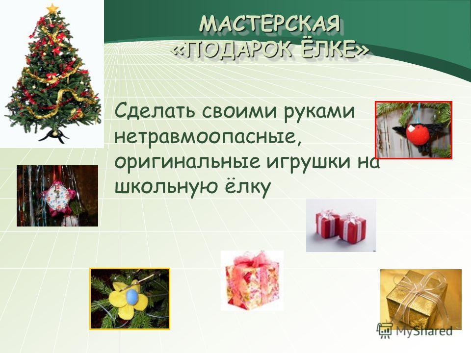 МАСТЕРСКАЯ «ПОДАРОК ЁЛКЕ» Сделать своими руками нетравмоопасные, оригинальные игрушки на школьную ёлку