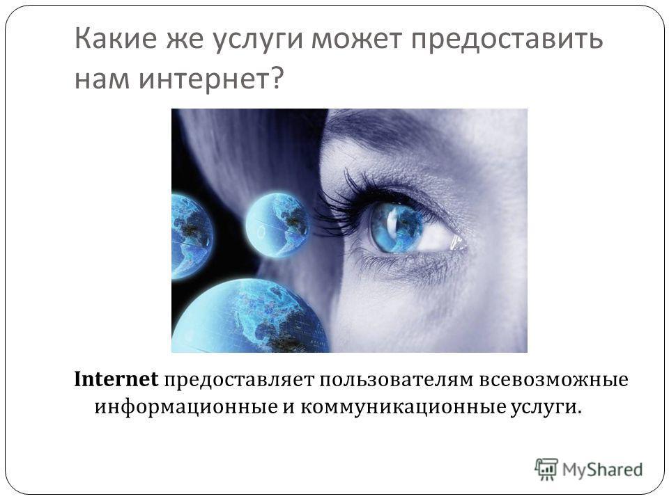 Какие же услуги может предоставить нам интернет ? Internet предоставляет пользователям всевозможные информационные и коммуникационные услуги.