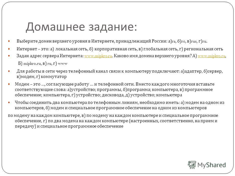 Домашнее задание : Выберите домен верхнего уровня в Интернете, принадлежащий России : а )ra, б )ro, в )rus, г )ru. Интернет – это : а ) локальная сеть, б ) корпоративная сеть, в ) глобальная сеть, г ) региональная сеть Задан адрес сервера Интернета :