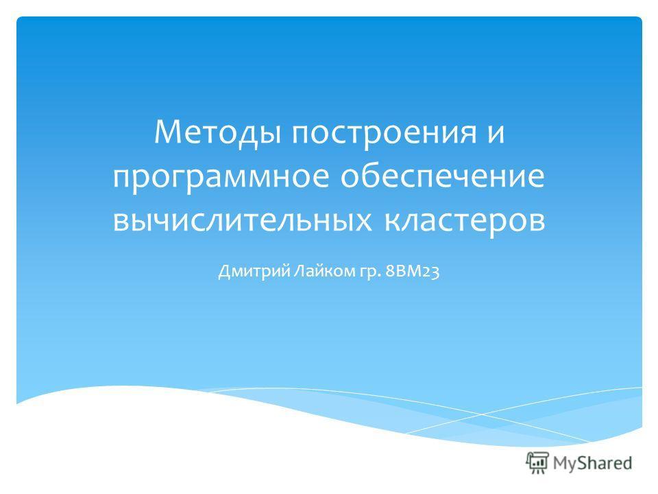 Методы построения и программное обеспечение вычислительных кластеров Дмитрий Лайком гр. 8ВМ23