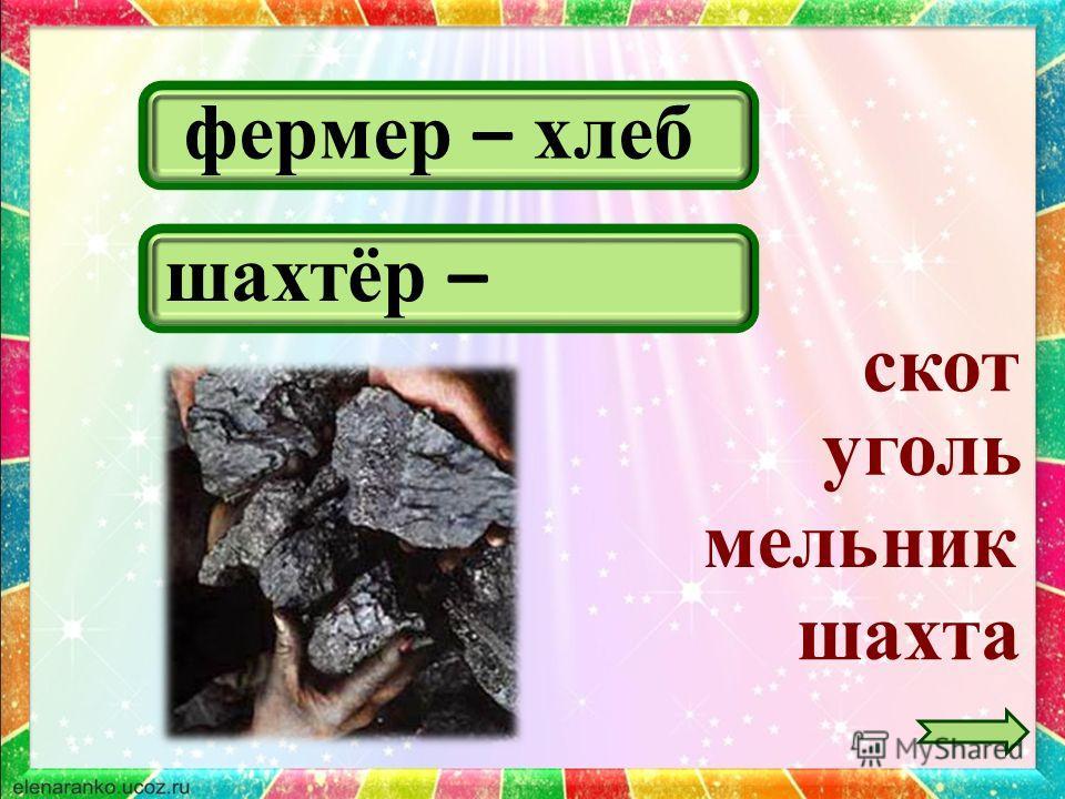 фермер – хлеб шахта скот шахтёр – уголь мельник