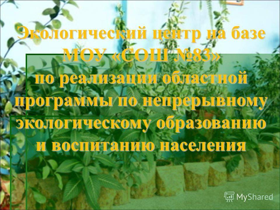 Экологический центр на базе МОУ «СОШ 83» по реализации областной программы по непрерывному экологическому образованию и воспитанию населения