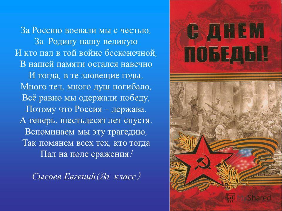 За Россию воевали мы с честью, За Родину нашу великую И кто пал в той войне бесконечной, В нашей памяти остался навечно И тогда, в те зловещие годы, Много тел, много душ погибало, Всё равно мы одержали победу, Потому что Россия - держава. А теперь, ш