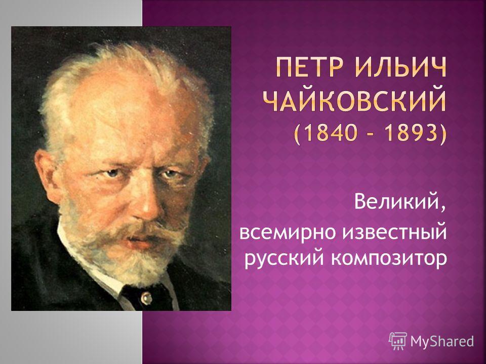 Великий, всемирно известный русский композитор