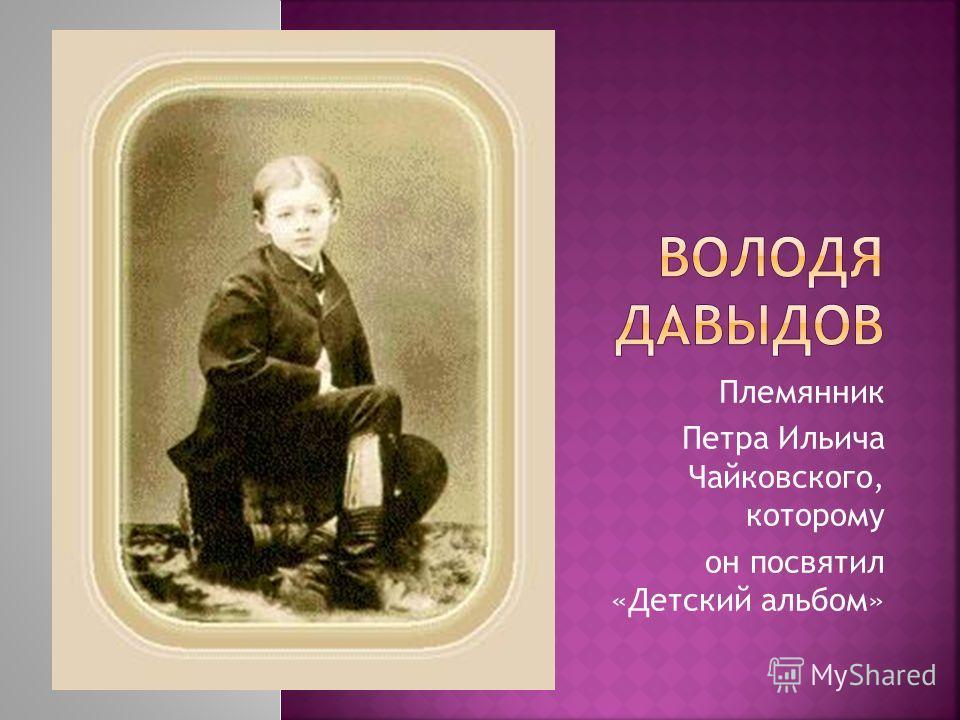 Племянник Петра Ильича Чайковского, которому он посвятил «Детский альбом»