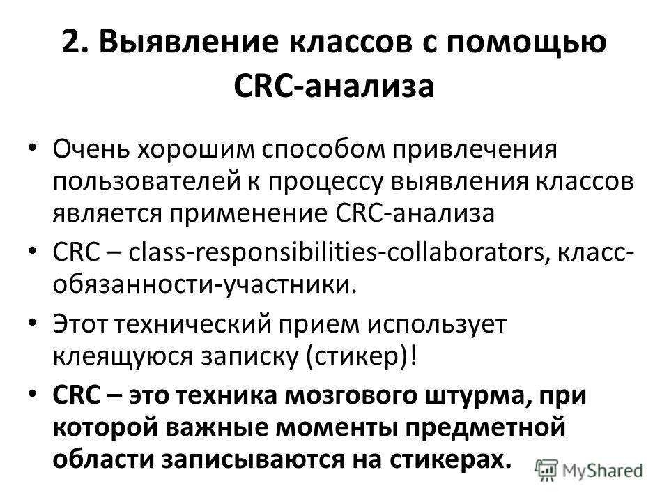 2. Выявление классов с помощью CRC-анализа Очень хорошим способом привлечения пользователей к процессу выявления классов является применение CRC-анализа CRC – class-responsibilities-collaborators, класс- обязанности-участники. Этот технический прием