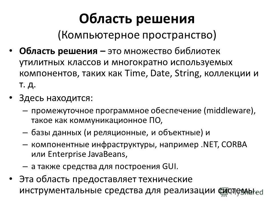 Область решения (Компьютерное пространство) Область решения – это множество библиотек утилитных классов и многократно используемых компонентов, таких как Time, Date, String, коллекции и т. д. Здесь находится: – промежуточное программное обеспечение (