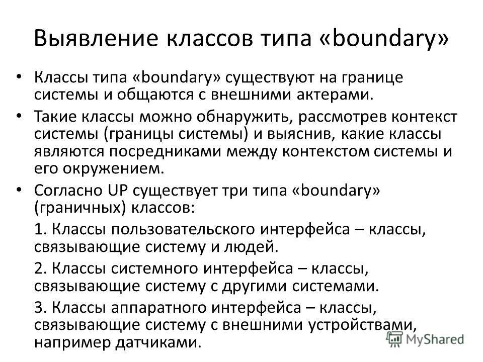 Выявление классов типа «boundary» Классы типа «boundary» существуют на границе системы и общаются с внешними актерами. Такие классы можно обнаружить, рассмотрев контекст системы (границы системы) и выяснив, какие классы являются посредниками между ко
