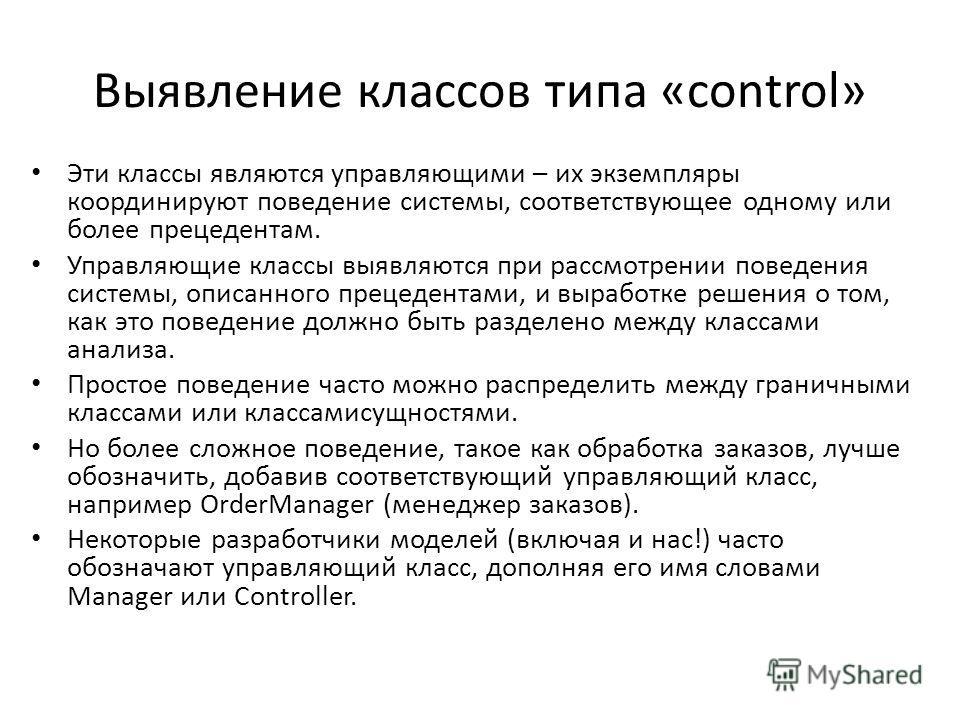 Выявление классов типа «control» Эти классы являются управляющими – их экземпляры координируют поведение системы, соответствующее одному или более прецедентам. Управляющие классы выявляются при рассмотрении поведения системы, описанного прецедентами,