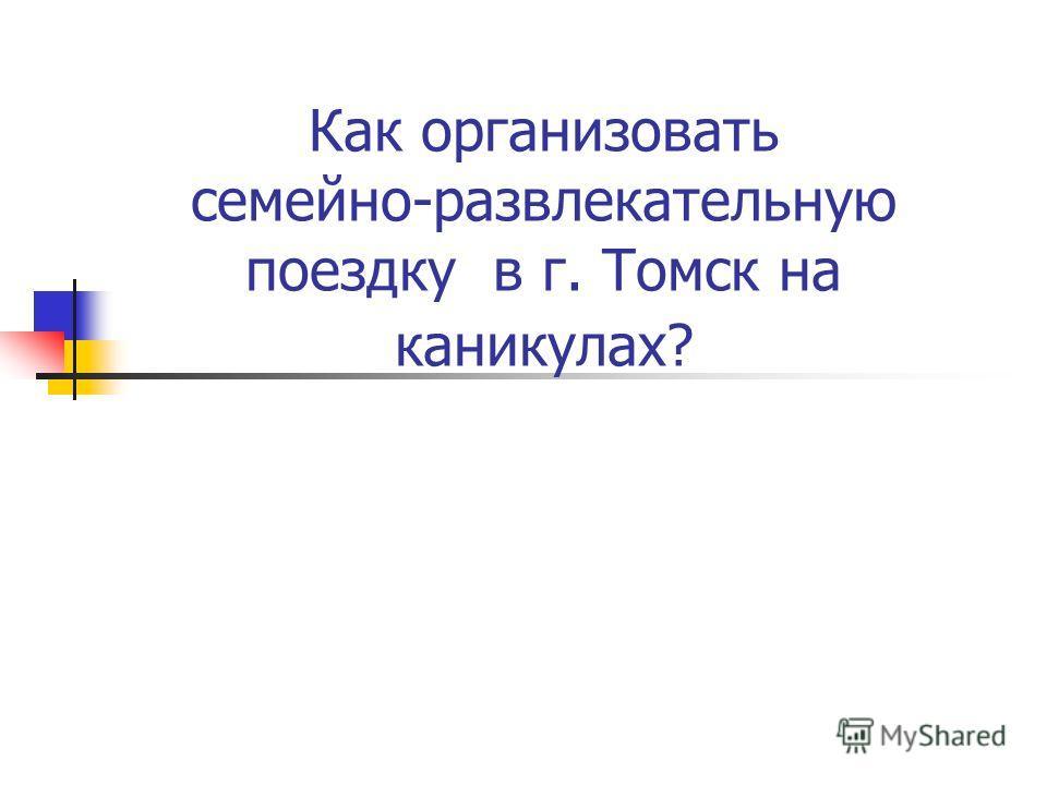 Как организовать семейно-развлекательную поездку в г. Томск на каникулах?